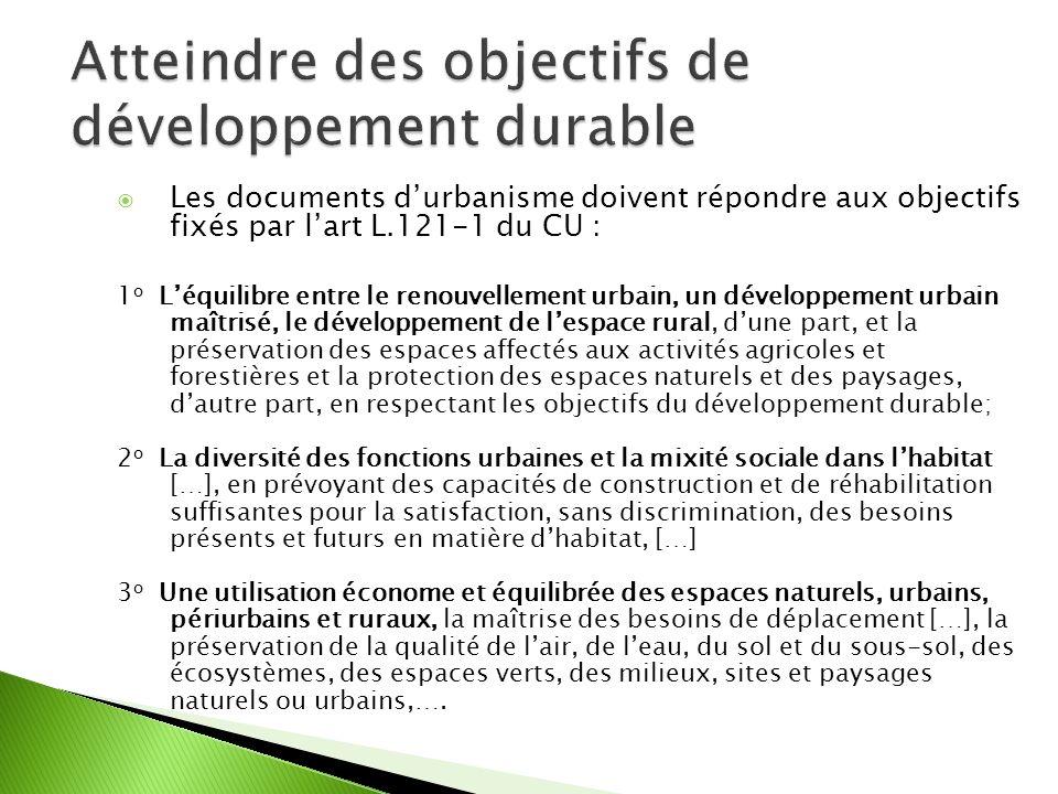 Les documents durbanisme doivent répondre aux objectifs fixés par lart L.121-1 du CU : 1 o Léquilibre entre le renouvellement urbain, un développement urbain maîtrisé, le développement de lespace rural, dune part, et la préservation des espaces affectés aux activités agricoles et forestières et la protection des espaces naturels et des paysages, dautre part, en respectant les objectifs du développement durable; 2 o La diversité des fonctions urbaines et la mixité sociale dans lhabitat […], en prévoyant des capacités de construction et de réhabilitation suffisantes pour la satisfaction, sans discrimination, des besoins présents et futurs en matière dhabitat, […] 3 o Une utilisation économe et équilibrée des espaces naturels, urbains, périurbains et ruraux, la maîtrise des besoins de déplacement […], la préservation de la qualité de lair, de leau, du sol et du sous-sol, des écosystèmes, des espaces verts, des milieux, sites et paysages naturels ou urbains,….