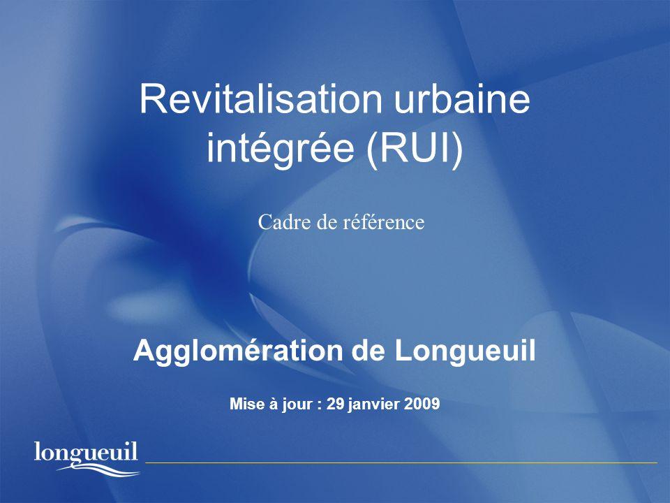 Revitalisation urbaine intégrée (RUI) Agglomération de Longueuil Mise à jour : 29 janvier 2009 Cadre de référence