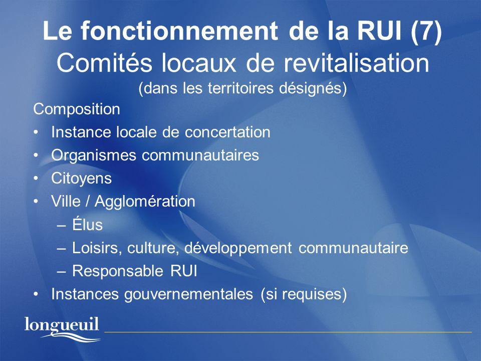 Le fonctionnement de la RUI (7) Comités locaux de revitalisation (dans les territoires désignés) Composition Instance locale de concertation Organisme