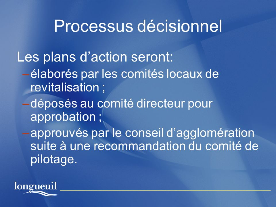 Processus décisionnel Les plans daction seront: –élaborés par les comités locaux de revitalisation ; –déposés au comité directeur pour approbation ; –