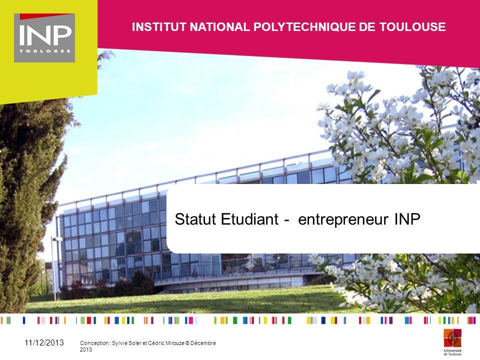 Statut Etudiant - entrepreneur INP INSTITUT NATIONAL POLYTECHNIQUE DE TOULOUSE 11/12/2013 Conception : Sylvie Soler et Cédric Mirouze © Décembre 2013