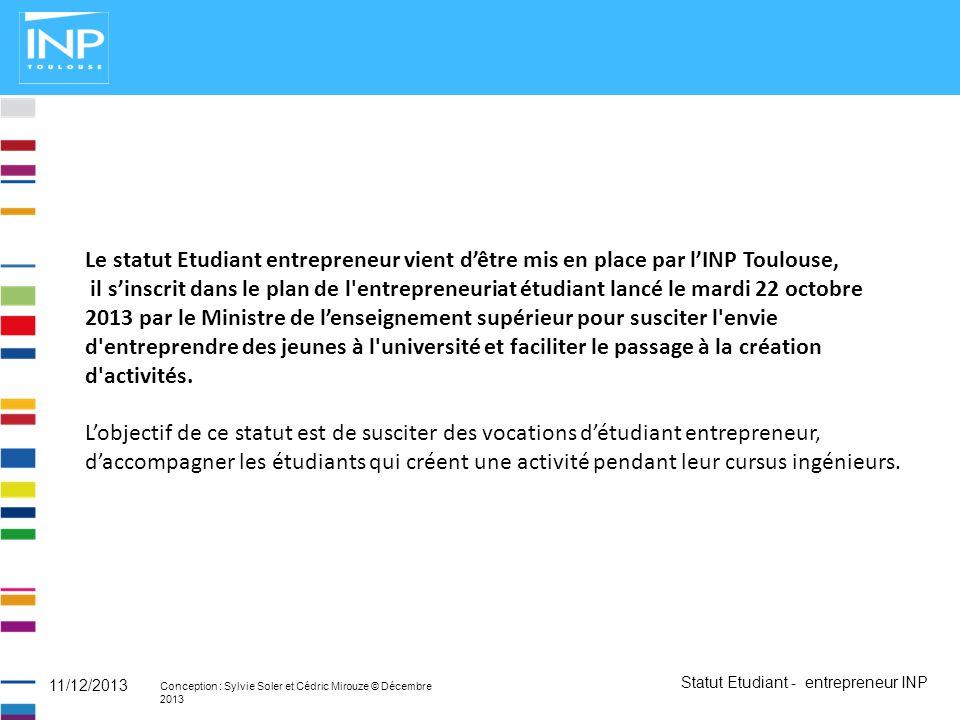 Statut Etudiant - entrepreneur INP Conception : Sylvie Soler et Cédric Mirouze © Décembre 2013 11/12/2013 Le statut Etudiant entrepreneur vient dêtre