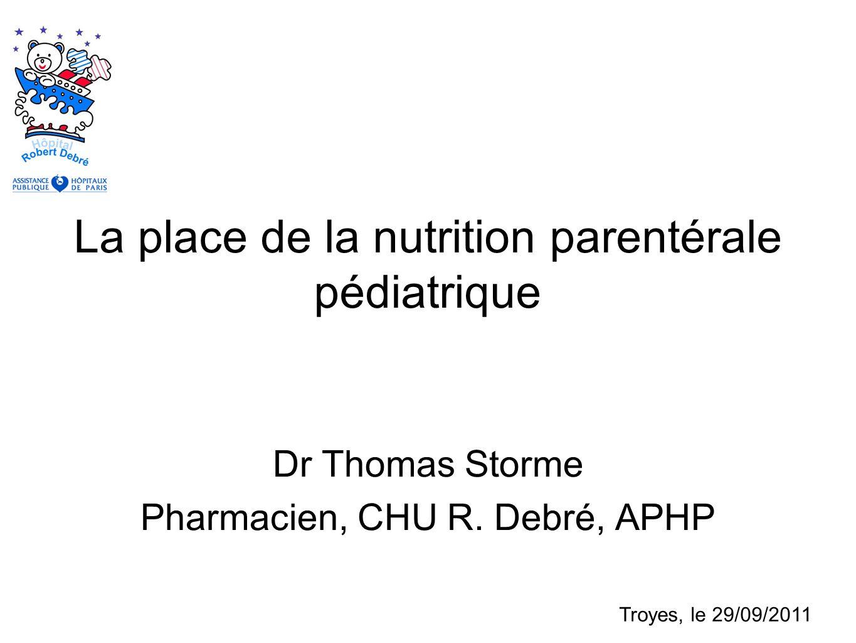 La place de la nutrition parentérale pédiatrique Dr Thomas Storme Pharmacien, CHU R. Debré, APHP Troyes, le 29/09/2011
