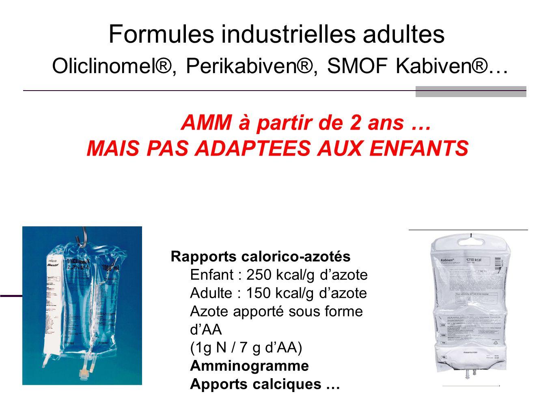 Formules industrielles adultes Oliclinomel®, Perikabiven®, SMOF Kabiven®… AMM à partir de 2 ans … MAIS PAS ADAPTEES AUX ENFANTS Rapports calorico-azot