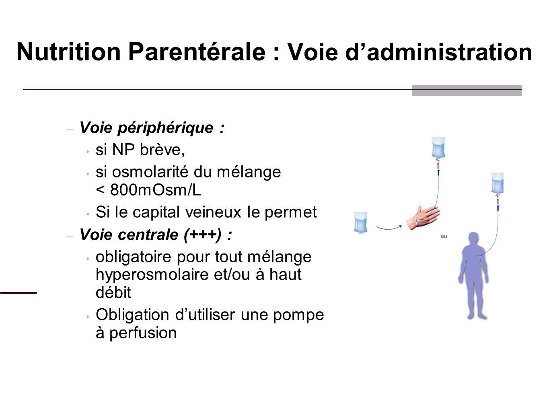 Nutrition Parentérale : Voie dadministration – Voie périphérique : si NP brève, si osmolarité du mélange < 800mOsm/L Si le capital veineux le permet –