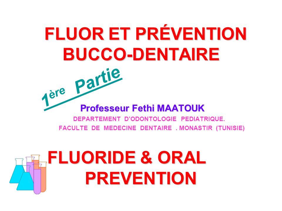 FLUOR ET PRÉVENTION BUCCO-DENTAIRE FLUORIDE & ORAL PREVENTION FLUOR ET PRÉVENTION BUCCO-DENTAIRE FLUORIDE & ORAL PREVENTION Professeur Fethi MAATOUK Professeur Fethi MAATOUK DEPARTEMENT DODONTOLOGIE PEDIATRIQUE.