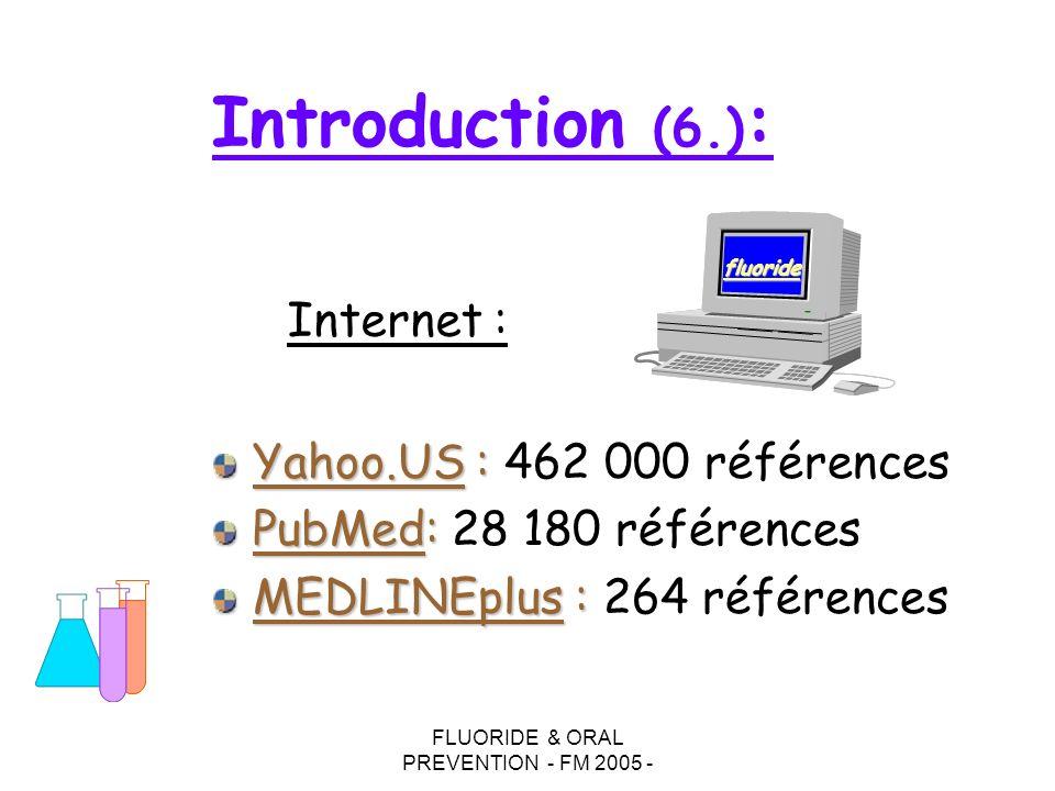 FLUORIDE & ORAL PREVENTION - FM 2005 - Introduction (6.) : Yahoo.US : Yahoo.US : 462 000 références PubMed: PubMed: 28 180 références MEDLINEplus : MEDLINEplus : 264 références fluoride Internet :