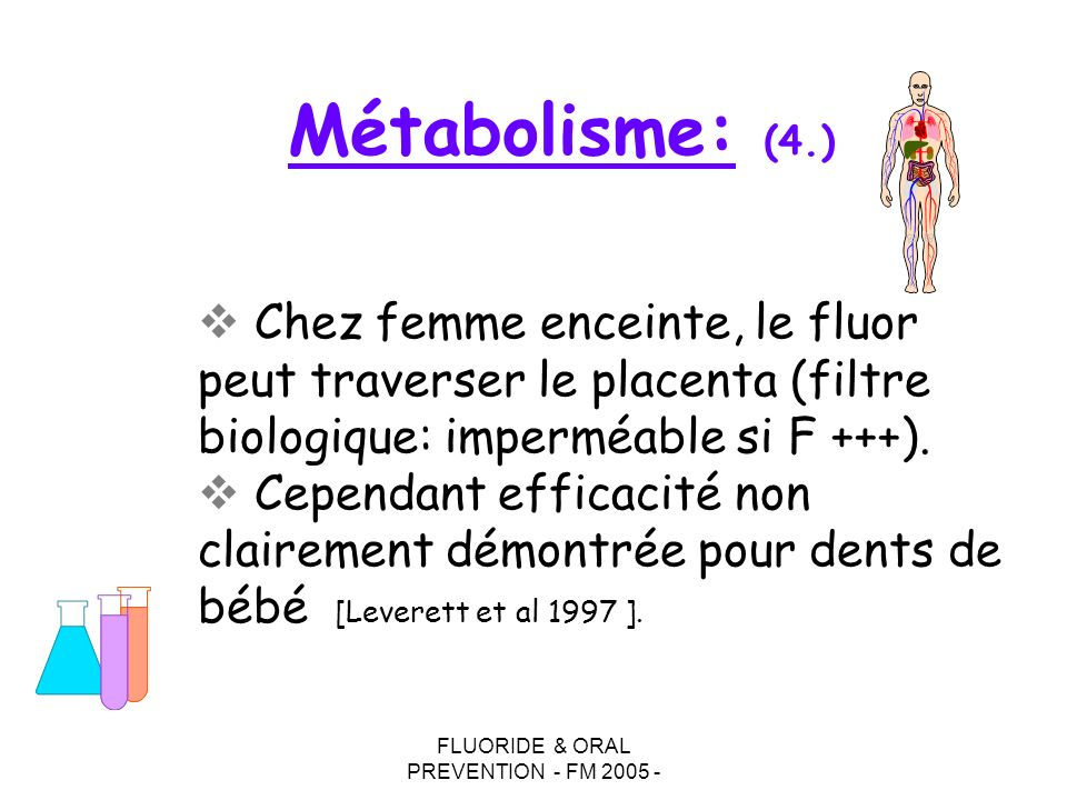 FLUORIDE & ORAL PREVENTION - FM 2005 - Chez femme enceinte, le fluor peut traverser le placenta (filtre biologique: imperméable si F +++).
