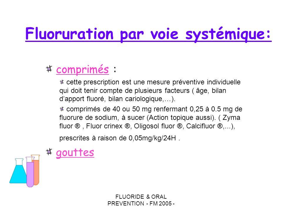 FLUORIDE & ORAL PREVENTION - FM 2005 - Fluoruration par voie systémique: comprimés : cette prescription est une mesure préventive individuelle qui doit tenir compte de plusieurs facteurs ( âge, bilan dapport fluoré, bilan cariologique,…).