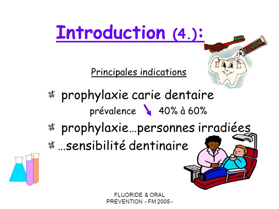 FLUORIDE & ORAL PREVENTION - FM 2005 - Introduction (4.) : prophylaxie carie dentaire prévalence40% à 60% prophylaxie…personnes irradiées …sensibilité dentinaire Principales indications