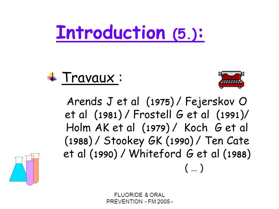 FLUORIDE & ORAL PREVENTION - FM 2005 - Introduction (5.) : Travaux : Arends J et al ( 1975 ) / Fejerskov O et al ( 1981 ) / Frostell G et al ( 1991 )/ Holm AK et al ( 1979 ) / Koch G et al ( 1988 ) / Stookey GK ( 1990 ) / Ten Cate et al ( 1990 ) / Whiteford G et al ( 1988 ) ( … )
