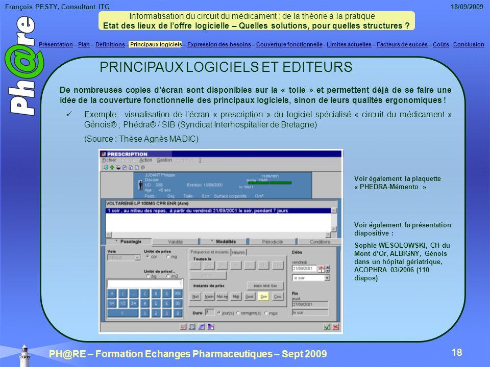 François PESTY, Consultant ITG 18/09/2009 PH@RE – Formation Echanges Pharmaceutiques – Sept 2009 18 Voir également la présentation diapositive : Sophie WESOLOWSKI, CH du Mont dOr, ALBIGNY, Génois dans un hôpital gériatrique, ACOPHRA 03/2006 (110 diapos) Voir également la plaquette « PHEDRA-Mémento » De nombreuses copies décran sont disponibles sur la « toile » et permettent déjà de se faire une idée de la couverture fonctionnelle des principaux logiciels, sinon de leurs qualités ergonomiques .