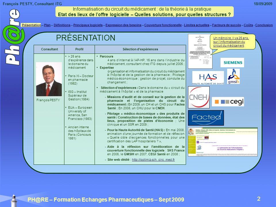 François PESTY, Consultant ITG 18/09/2009 PH@RE – Formation Echanges Pharmaceutiques – Sept 2009 33 LIMITES ACTUELLES : Les fonctionnalités manquantes Cela implique une refonte complète (ré-indexation) du champ « indications / non indications 1 », AMM et hors AMM 2 dans les bases de données médicamenteuses (2) (1) Non indications dans les recommandations de bonne pratique, les situations « non acceptables » ou avec « insuffisance de données » des référentiels nationaux de bon usage INCa/AFSSAPS/HAS ; (2) Avis de la commission de la transparence (HAS), avis médico-économiques de la HAS, et lobligation faite aux éditeurs de logiciels den permettre la restitution, seront de nature à apporter un réel progrès dans lappropriation et la mise en pratique par les professionnels de santé de toute cette expertise accumulée sur le médicament .