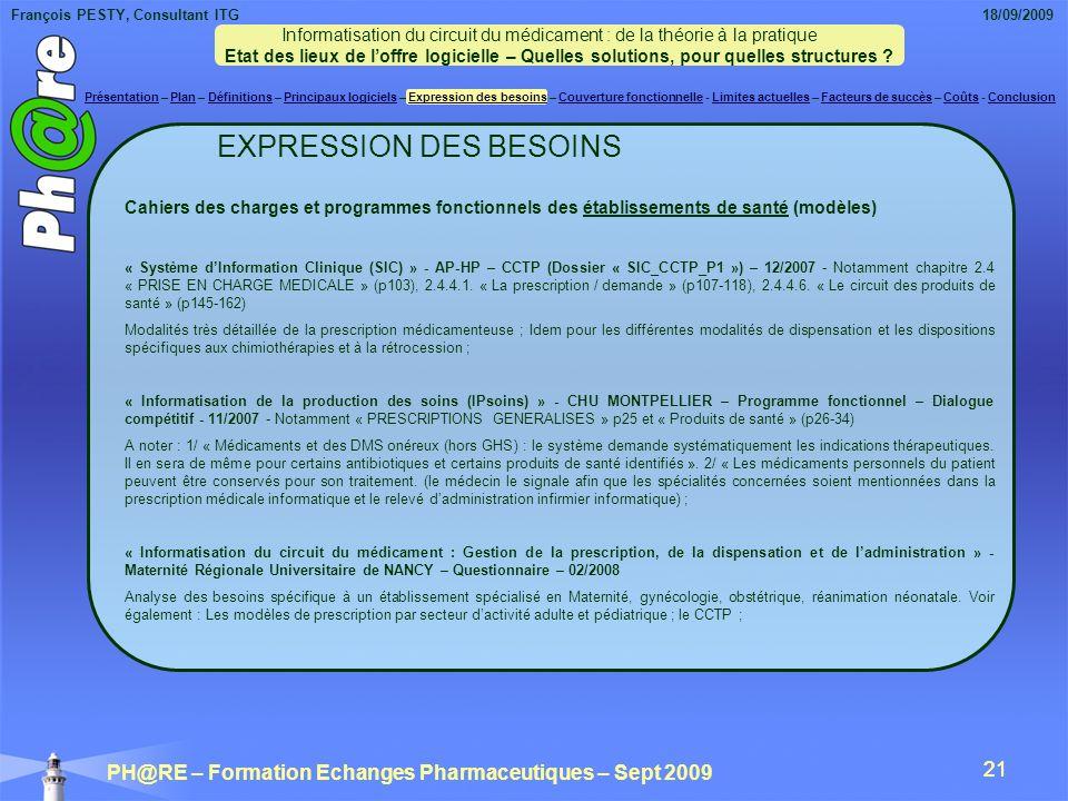 François PESTY, Consultant ITG 18/09/2009 PH@RE – Formation Echanges Pharmaceutiques – Sept 2009 21 EXPRESSION DES BESOINS Cahiers des charges et programmes fonctionnels des établissements de santé (modèles) « Système dInformation Clinique (SIC) » - AP-HP – CCTP (Dossier « SIC_CCTP_P1 ») – 12/2007 - Notamment chapitre 2.4 « PRISE EN CHARGE MEDICALE » (p103), 2.4.4.1.