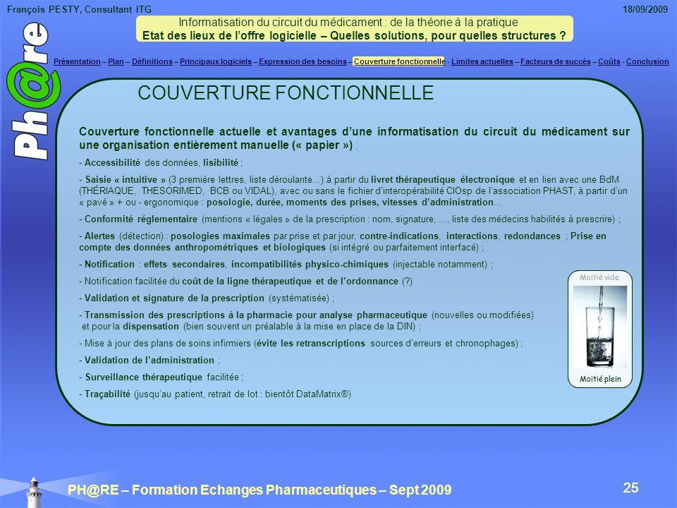 François PESTY, Consultant ITG 18/09/2009 PH@RE – Formation Echanges Pharmaceutiques – Sept 2009 25 COUVERTURE FONCTIONNELLE Couverture fonctionnelle actuelle et avantages dune informatisation du circuit du médicament sur une organisation entièrement manuelle (« papier ») : - Accessibilité des données, lisibilité ; - Saisie « intuitive » (3 première lettres, liste déroulante...) à partir du livret thérapeutique électronique et en lien avec une BdM (THÉRIAQUE, THESORIMED, BCB ou VIDAL), avec ou sans le fichier dinteropérabilité CIOsp de lassociation PHAST, à partir dun « pavé » + ou - ergonomique : posologie, durée, moments des prises, vitesses dadministration...