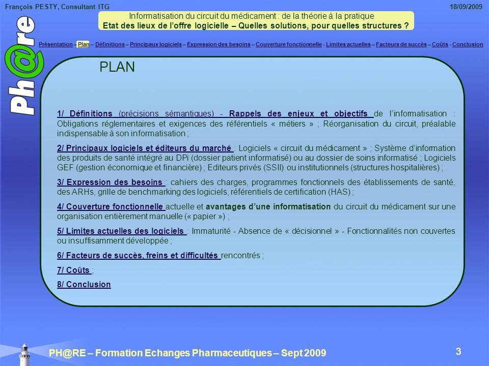 François PESTY, Consultant ITG 18/09/2009 PH@RE – Formation Echanges Pharmaceutiques – Sept 2009 3 3 1/ Définitions (précisions sémantiques) - Rappels des enjeux et objectifs 1/ Définitions (précisions sémantiques) - Rappels des enjeux et objectifs de linformatisation : Obligations réglementaires et exigences des référentiels « métiers » ; Réorganisation du circuit, préalable indispensable à son informatisation ; 2/ Principaux logiciels et éditeurs du marché 2/ Principaux logiciels et éditeurs du marché : Logiciels « circuit du médicament » ; Système dinformation des produits de santé intégré au DPi (dossier patient informatisé) ou au dossier de soins informatisé ; Logiciels GEF (gestion économique et financière) ; Editeurs privés (SSII) ou institutionnels (structures hospitalières) ; 3/ Expression des besoins 3/ Expression des besoins : cahiers des charges, programmes fonctionnels des établissements de santé, des ARHs, grille de benchmarking des logiciels, référentiels de certification (HAS) ; 4/ Couverture fonctionnelle 4/ Couverture fonctionnelle actuelle et avantages dune informatisation du circuit du médicament sur une organisation entièrement manuelle (« papier ») ; 5/ Limites actuelles des logiciels 5/ Limites actuelles des logiciels : Immaturité - Absence de « décisionnel » - Fonctionnalités non couvertes ou insuffisamment développée ; 6/ Facteurs de succès, freins et difficultés 6/ Facteurs de succès, freins et difficultés rencontrés ; 7/ Coûts 7/ Coûts ; 8/ Conclusion PLAN Informatisation du circuit du médicament : de la théorie à la pratique Etat des lieux de loffre logicielle – Quelles solutions, pour quelles structures .
