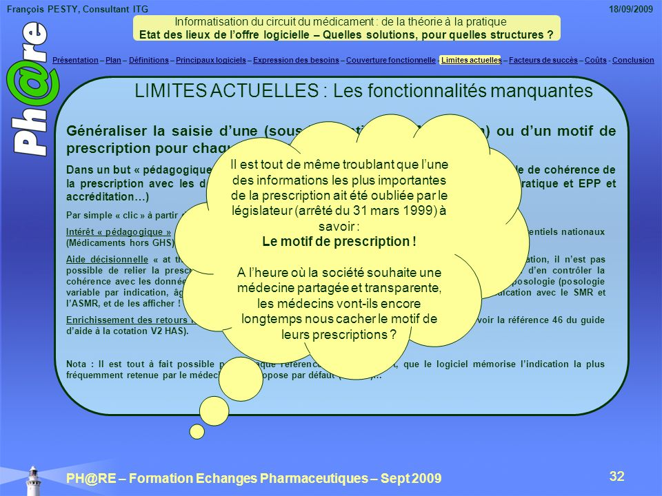 François PESTY, Consultant ITG 18/09/2009 PH@RE – Formation Echanges Pharmaceutiques – Sept 2009 32 LIMITES ACTUELLES : Les fonctionnalités manquantes Généraliser la saisie dune (sous-)indication (AMM ou non) ou dun motif de prescription pour chaque ligne thérapeutique prescrite (1) Dans un but « pédagogique », pour faciliter laide décisionnelle et lEPP (RBP, contrôle de cohérence de la prescription avec les données cliniques et biologiques du malade, analyse de pratique et EPP et accréditation…) Par simple « clic » à partir de listes déroulantes Intérêt « pédagogique » : aider les médecins à sapproprier les indications validées par lAMM, les référentiels nationaux (Médicaments hors GHS)…, de connaître lASMR… Aide décisionnelle « at the point of care » pour améliorer la qualité de la prescription : sans lindication, il nest pas possible de relier la prescription dun médicament à une recommandation de bonne pratique, ou den contrôler la cohérence avec les données anthropométriques, cliniques et biologiques du patient, ni dadapter la posologie (posologie variable par indication, âge, grossesse, fonctions rénales et hépatiques).