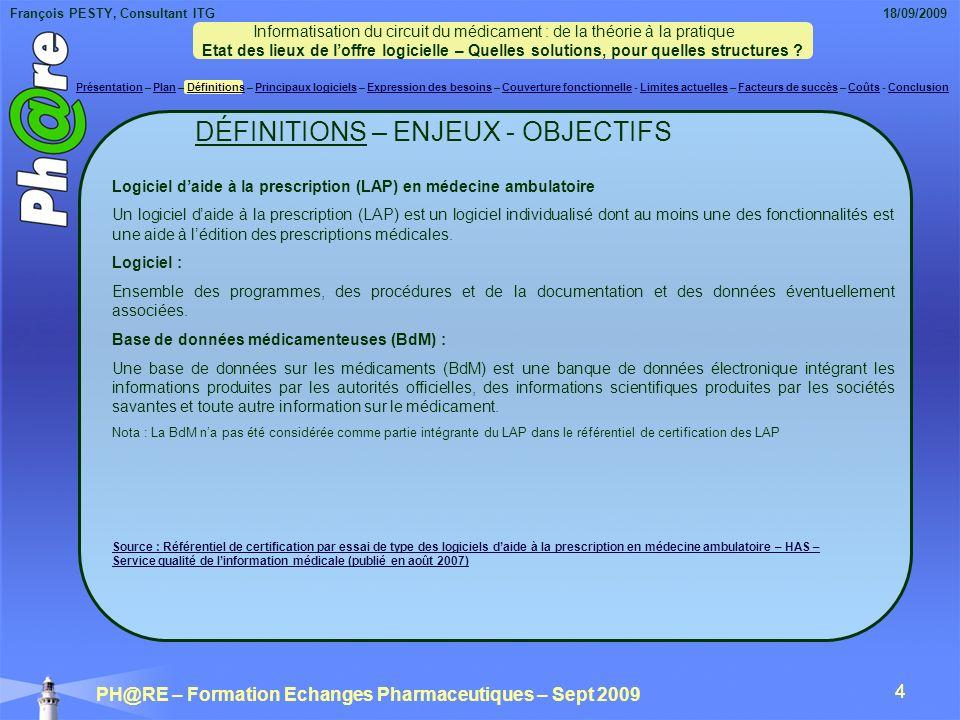 François PESTY, Consultant ITG 18/09/2009 PH@RE – Formation Echanges Pharmaceutiques – Sept 2009 4 4 DÉFINITIONS – ENJEUX - OBJECTIFS Logiciel daide à la prescription (LAP) en médecine ambulatoire Un logiciel daide à la prescription (LAP) est un logiciel individualisé dont au moins une des fonctionnalités est une aide à lédition des prescriptions médicales.