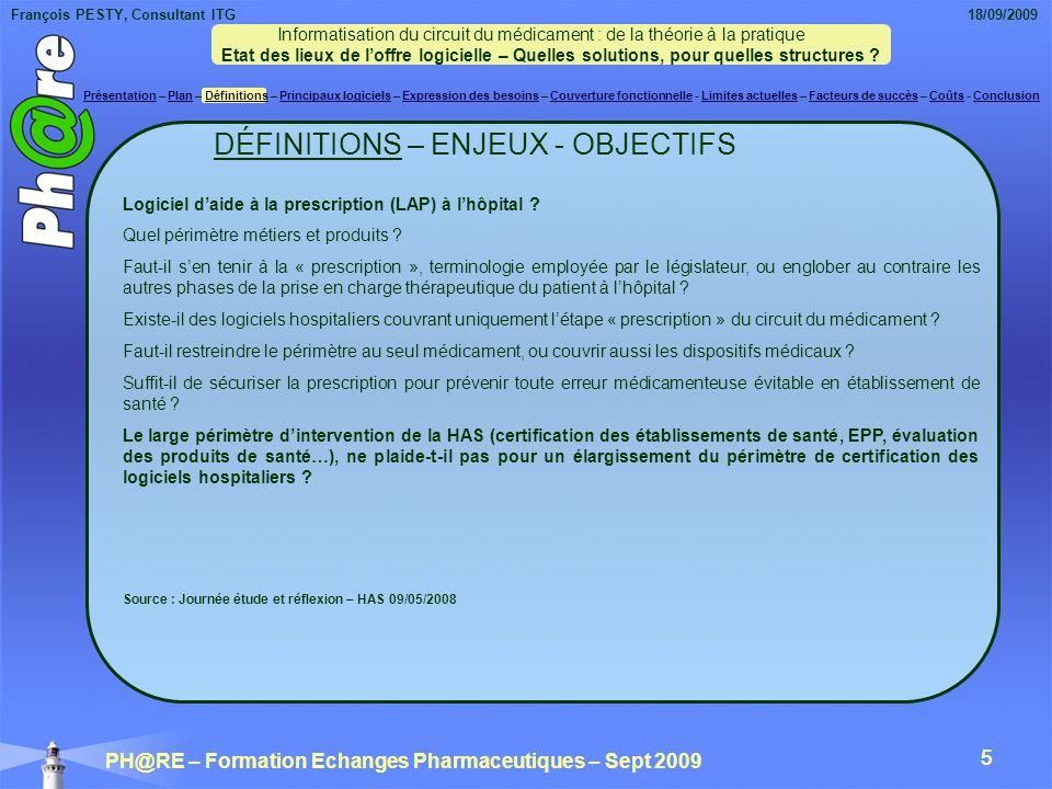 François PESTY, Consultant ITG 18/09/2009 PH@RE – Formation Echanges Pharmaceutiques – Sept 2009 16 PRINCIPAUX LOGICIELS ET EDITEURS Les « petits » éditeurs Autres logiciels spécialisés Chimiothérapie : Chimio® / COMPUTER ENGINEERING ; Asclépios II® / COACH-IS Santé TimeWise Chimio® / CANYON Technologies Psychiatrie : Cortexte® / CAPCIR ; Cimaise-JPSY Intranet V2® / INTELLITEC Péri-opératoire : Apigem® / APIGEM ; Diane® / BOW Medical ; Rétrocession : Rétrocession® / COMPUTER ENGINEERING ; Gestion stocks et pilotage dautomates : Copilote® / SAVART & MICHEL ; (*) : informatisation de la production des soins et dossiers patients informatisés « Circuit médicament » Calystène Prescription et Pharmacie® / CALYSTENE ; Dispen Medis® / D.I.S.
