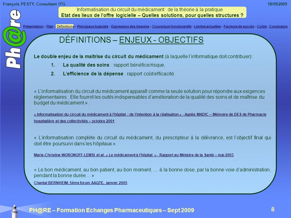 François PESTY, Consultant ITG 18/09/2009 PH@RE – Formation Echanges Pharmaceutiques – Sept 2009 8 8 Le double enjeu de la maîtrise du circuit du médicament (à laquelle linformatique doit contribuer) : 1.La qualité des soins : rapport bénéfice/risque, 2.Lefficience de la dépense : rapport coût/efficacité.