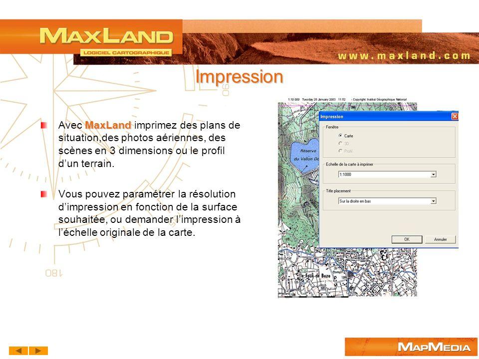 Impression MaxLand Avec MaxLand imprimez des plans de situation,des photos aériennes, des scènes en 3 dimensions ou le profil dun terrain. Vous pouvez