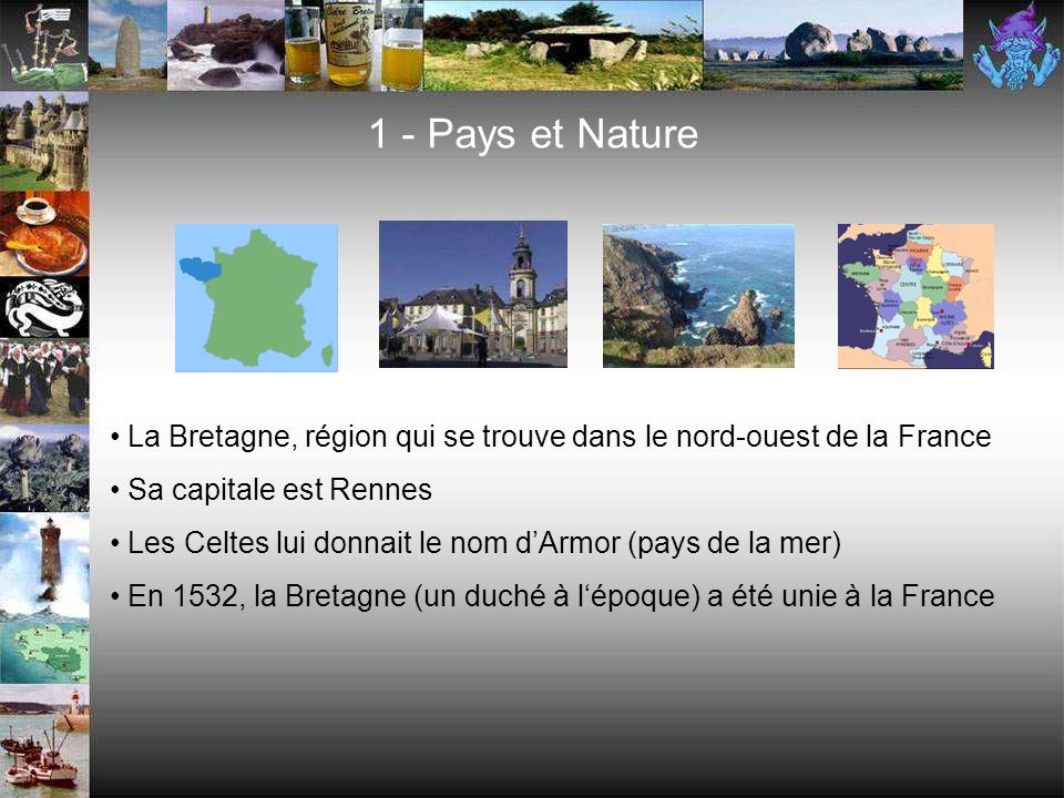 1 - Pays et Nature La Bretagne, région qui se trouve dans le nord-ouest de la France Sa capitale est Rennes Les Celtes lui donnait le nom dArmor (pays de la mer) En 1532, la Bretagne (un duché à lépoque) a été unie à la France