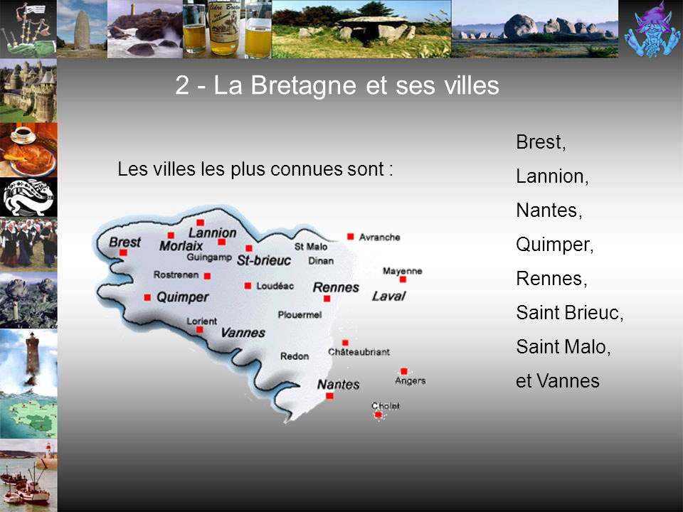 2 - La Bretagne et ses villes Brest, Lannion, Nantes, Quimper, Rennes, Saint Brieuc, Saint Malo, et Vannes Les villes les plus connues sont :