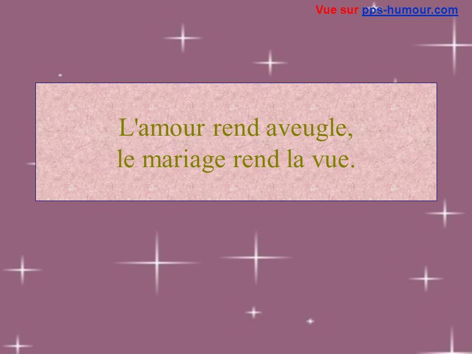 L'amour rend aveugle, le mariage rend la vue. Vue sur pps-humour.compps-humour.com