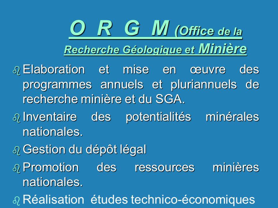 O R G M ( Office de la Recherche Géologique et Minière b Elaboration et mise en œuvre des programmes annuels et pluriannuels de recherche minière et d