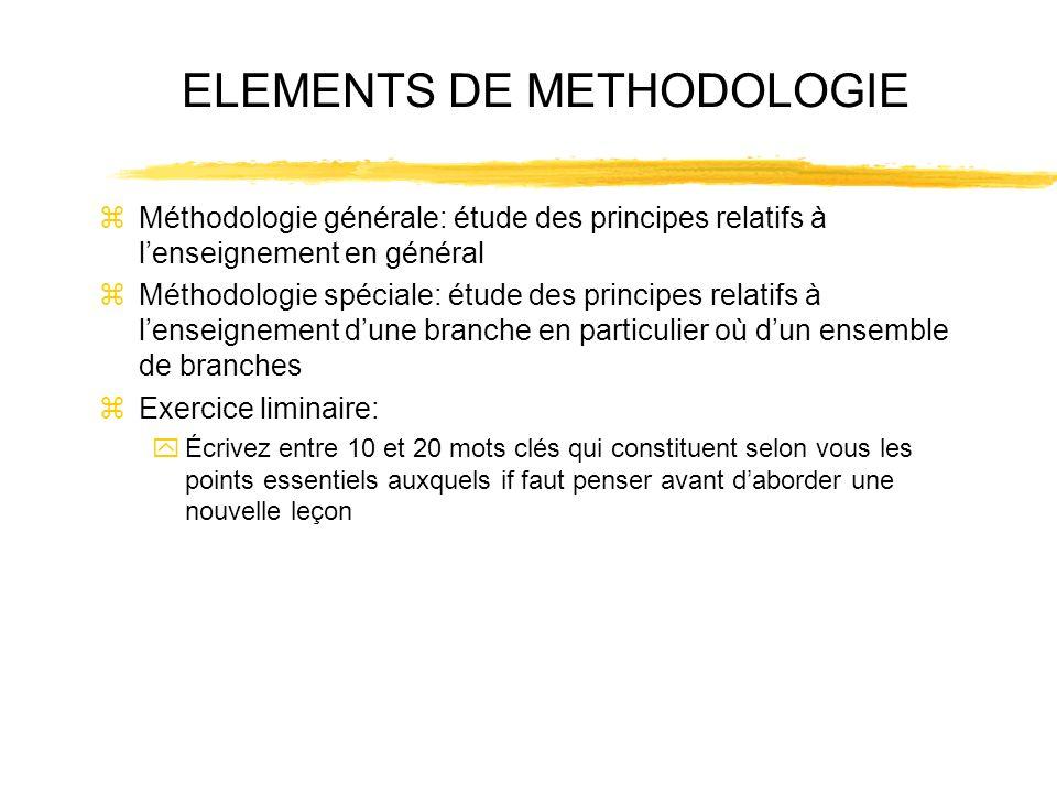 ELEMENTS DE METHODOLOGIE zMéthodologie générale: étude des principes relatifs à lenseignement en général zMéthodologie spéciale: étude des principes r