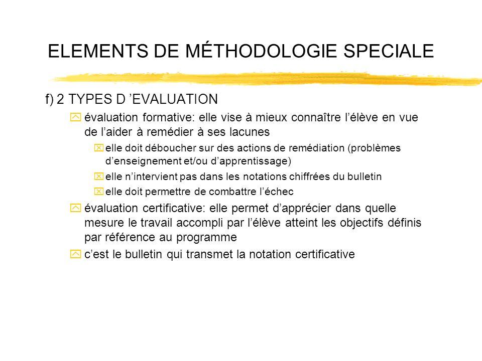 ELEMENTS DE MÉTHODOLOGIE SPECIALE f) 2 TYPES D EVALUATION yévaluation formative: elle vise à mieux connaître lélève en vue de laider à remédier à ses lacunes xelle doit déboucher sur des actions de remédiation (problèmes denseignement et/ou dapprentissage) xelle nintervient pas dans les notations chiffrées du bulletin xelle doit permettre de combattre léchec yévaluation certificative: elle permet dapprécier dans quelle mesure le travail accompli par lélève atteint les objectifs définis par référence au programme ycest le bulletin qui transmet la notation certificative