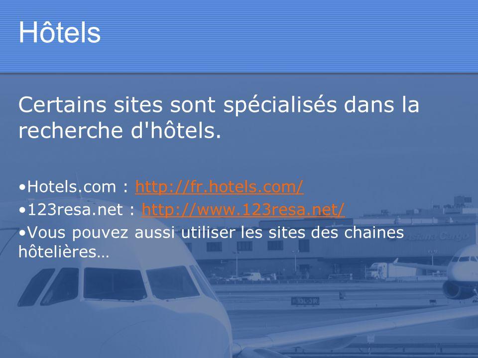 Hôtels Certains sites sont spécialisés dans la recherche d'hôtels. Hotels.com : http://fr.hotels.com/http://fr.hotels.com/ 123resa.net : http://www.12