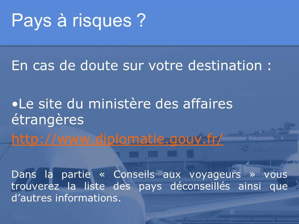 Pays à risques ? En cas de doute sur votre destination : Le site du ministère des affaires étrangères http://www.diplomatie.gouv.fr/ Dans la partie «