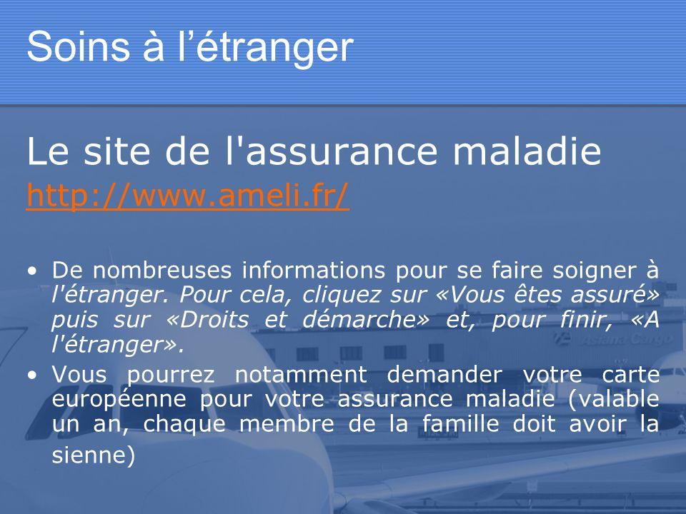 Soins à létranger Le site de l'assurance maladie http://www.ameli.fr/ De nombreuses informations pour se faire soigner à l'étranger. Pour cela, clique