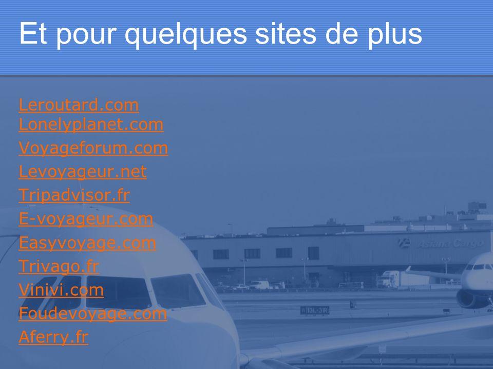 Et pour quelques sites de plus Leroutard.com Lonelyplanet.com Voyageforum.com Levoyageur.net Tripadvisor.fr E-voyageur.com Easyvoyage.com Trivago.fr V