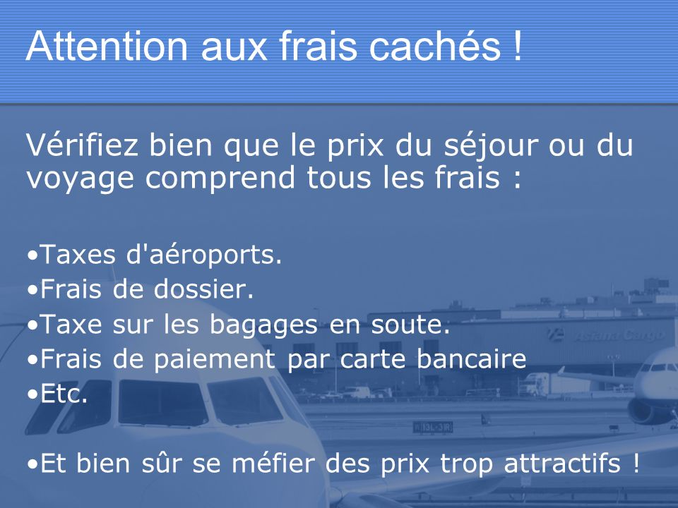 Attention aux frais cachés ! Vérifiez bien que le prix du séjour ou du voyage comprend tous les frais : Taxes d'aéroports. Frais de dossier. Taxe sur