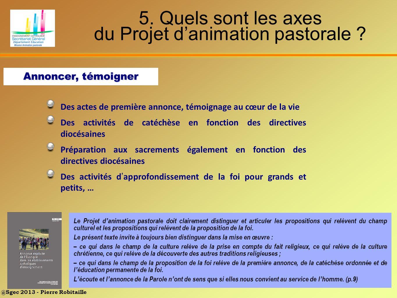@Sgec 2013 - Pierre Robitaille 5. Quels sont les axes du Projet danimation pastorale ? Des actes de première annonce, témoignage au cœur de la vie Des