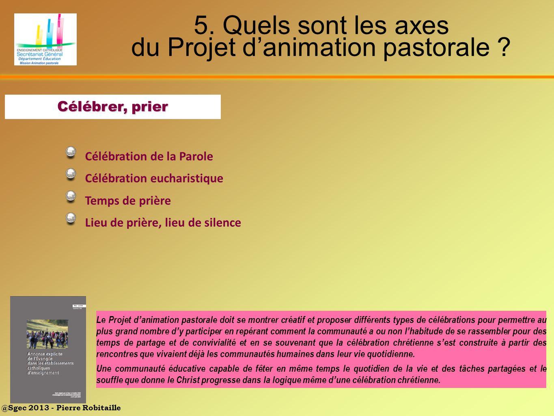 @Sgec 2013 - Pierre Robitaille 5. Quels sont les axes du Projet danimation pastorale ? Célébrer, prier Célébration de la Parole Célébration eucharisti