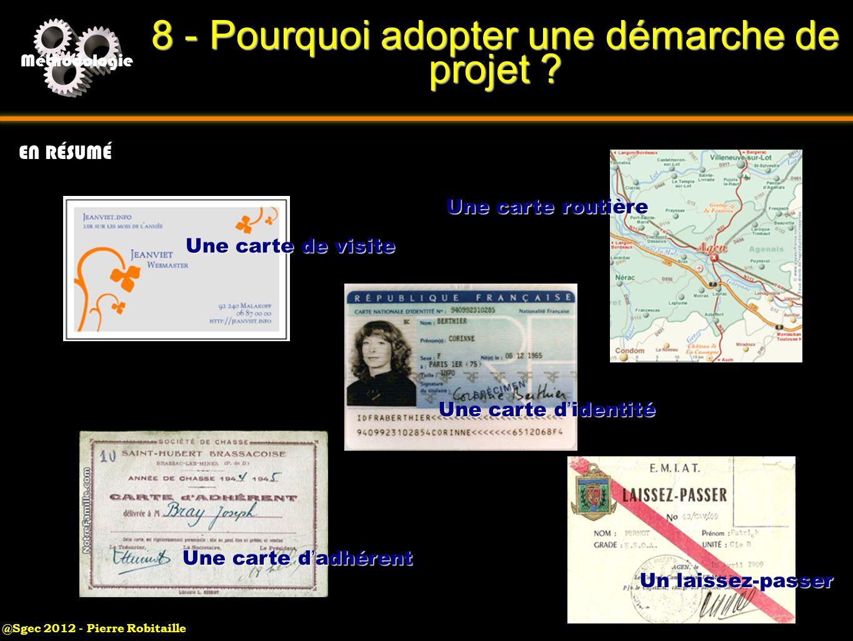 @Sgec 2012 - Pierre Robitaille Méthodologie 8 - Pourquoi adopter une démarche de projet ? EN RÉSUMÉ Une carte de visite Une carte routière Un laissez-