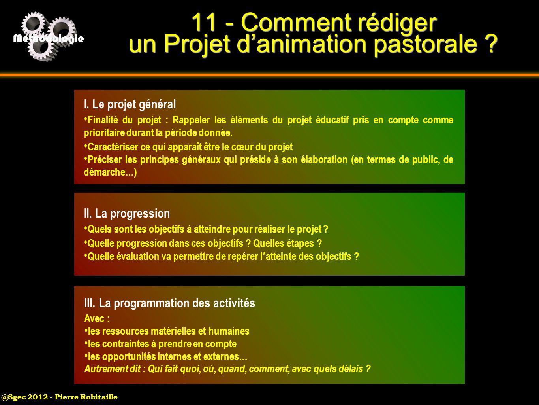 @Sgec 2012 - Pierre Robitaille Méthodologie 11 - Comment rédiger un Projet danimation pastorale ? I. Le projet général Finalité du projet : Rappeler l