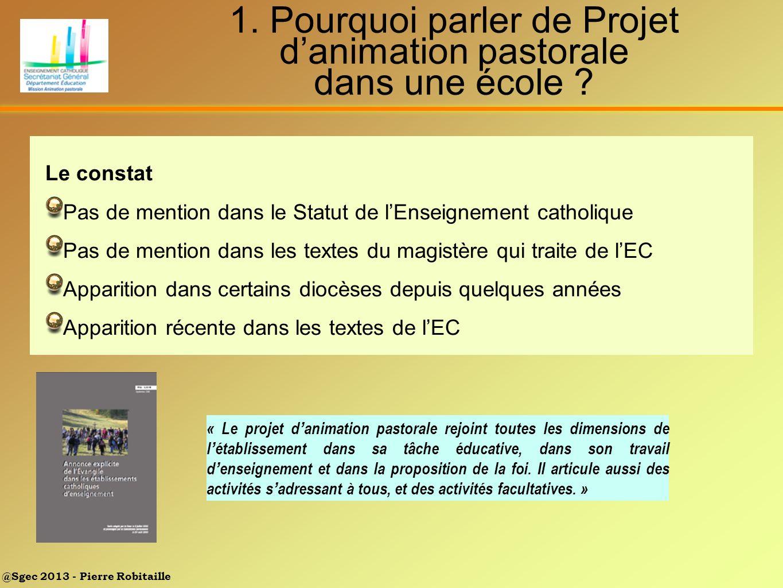 @Sgec 2013 - Pierre Robitaille 1. Pourquoi parler de Projet danimation pastorale dans une école ? « Le projet d animation pastorale rejoint toutes les