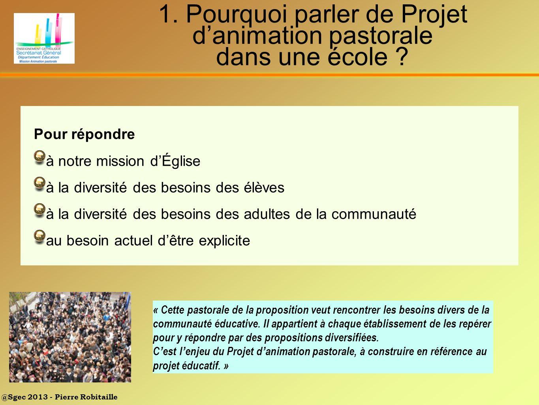 @Sgec 2013 - Pierre Robitaille 1. Pourquoi parler de Projet danimation pastorale dans une école ? « Cette pastorale de la proposition veut rencontrer