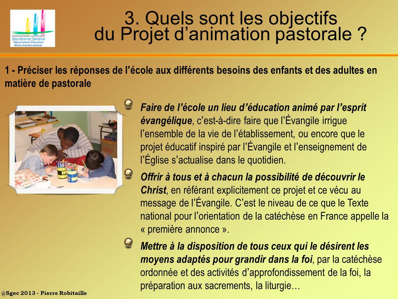 @Sgec 2013 - Pierre Robitaille 3. Quels sont les objectifs du Projet danimation pastorale ? Faire de l école un lieu d éducation animé par l esprit év