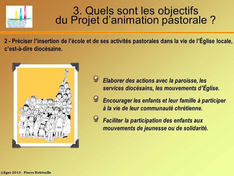 @Sgec 2013 - Pierre Robitaille 3. Quels sont les objectifs du Projet danimation pastorale ? Elaborer des actions avec la paroisse, les services diocés