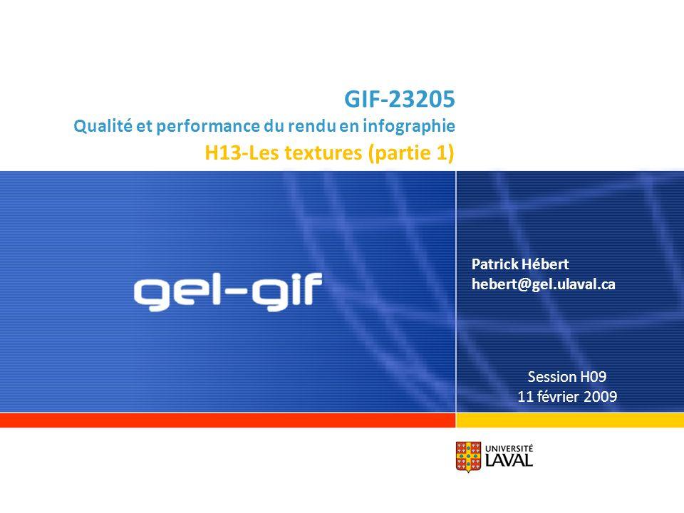 GIF-23205 Qualité et performance du rendu en infographie Patrick Hébert hebert@gel.ulaval.ca Session H09 11 février 2009 H13-Les textures (partie 1)