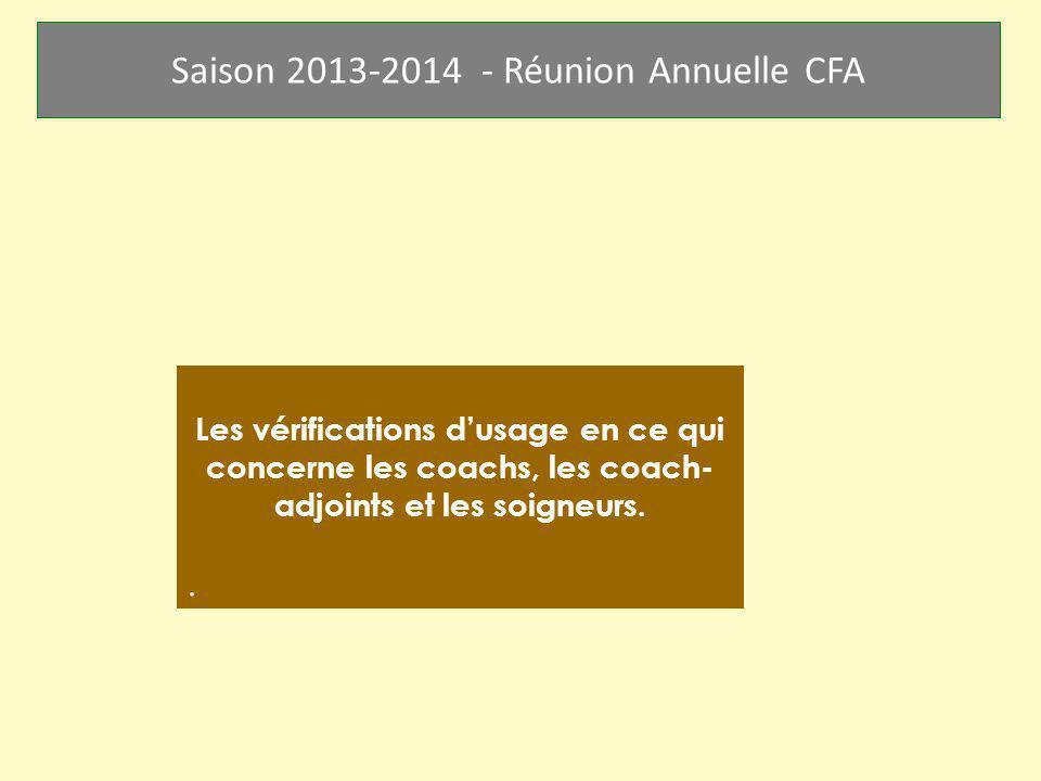 Saison 2013-2014 - Réunion Annuelle CFA Les vérifications dusage en ce qui concerne les coachs, les coach- adjoints et les soigneurs..