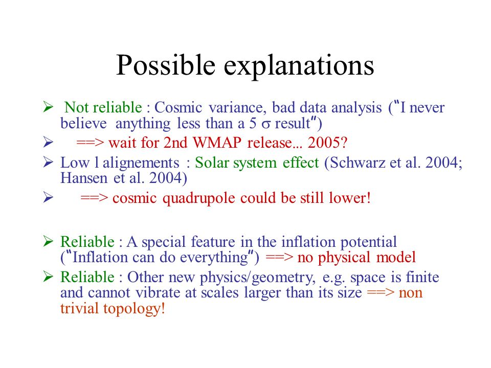 Possible explanations Not reliable : Cosmic variance, bad data analysis ( I never believe anything less than a 5 result ) ==> wait for 2nd WMAP releas