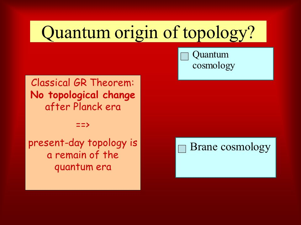 Quantum origin of topology? Quantum cosmology Brane cosmology Classical GR Theorem: No topological change after Planck era ==> present-day topology is