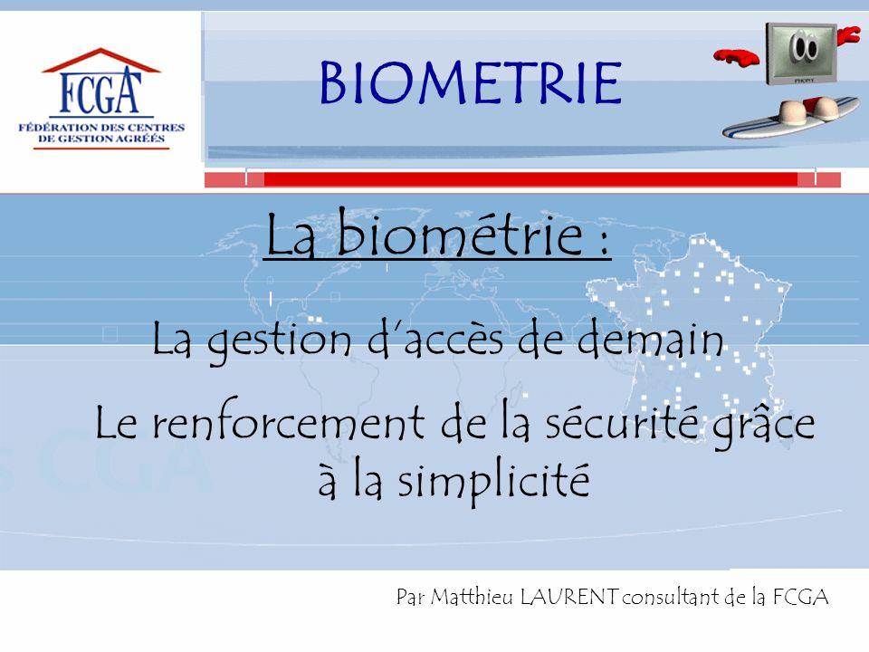 La biométrie : La gestion daccès de demain Le renforcement de la sécurité grâce à la simplicité Par Matthieu LAURENT consultant de la FCGA BIOMETRIE