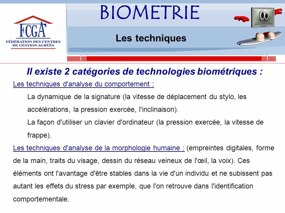 BIOMETRIE Les techniques Il existe 2 catégories de technologies biométriques : Les techniques d analyse du comportement : La dynamique de la signature (la vitesse de déplacement du stylo, les accélérations, la pression exercée, l inclinaison).